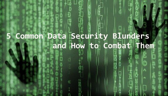 5 Common Data Security Blunders and How to Combat Them