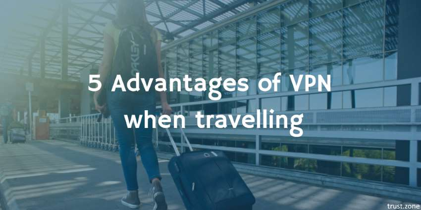 5 Advantages of VPN When Travelling