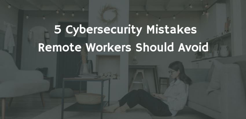 5 Cybersecurity Mistakes Remote Workers Should Avoid