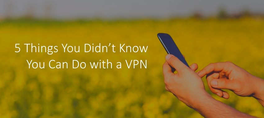 5 Things You Didn't Know You Can Do with a VPN
