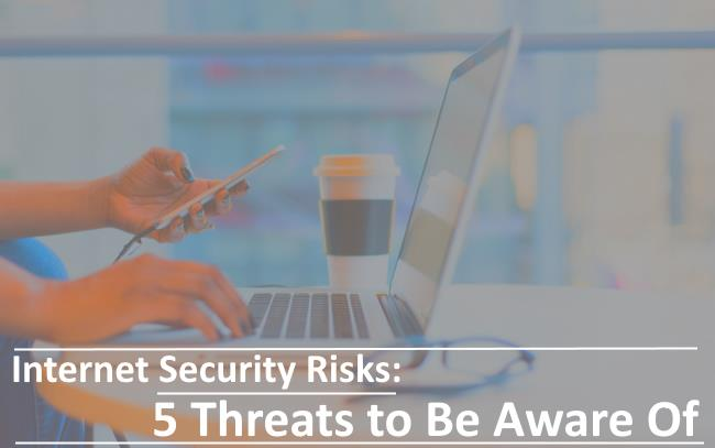 Internet Security Risks – 5 Threats to Be Aware Of